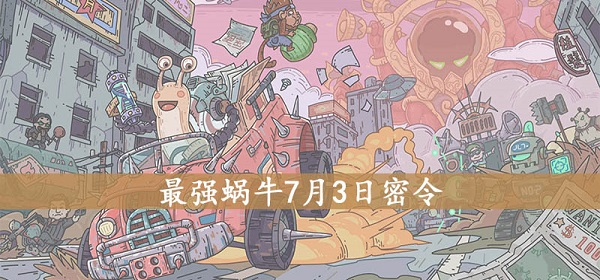 最强蜗牛7月3日最新密令介绍